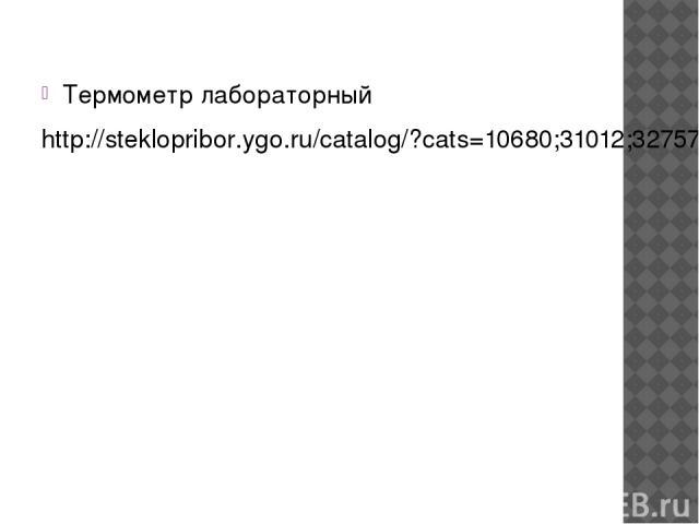 Термометр лабораторный http://steklopribor.ygo.ru/catalog/?cats=10680;31012;32757;9454;9457;9908;9924;9930;9937;10209;10216;10325;10413;10650&madein=9908&view=list&g=24424