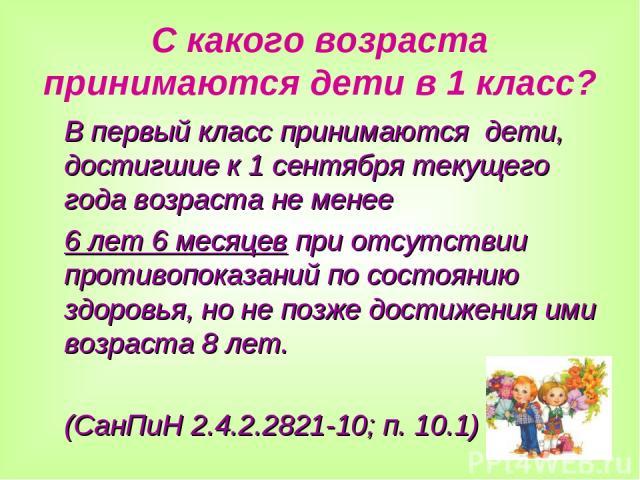 С какого возраста принимаются дети в 1 класс? В первый класс принимаются дети, достигшие к 1 сентября текущего года возраста не менее 6 лет 6 месяцев при отсутствии противопоказаний по состоянию здоровья, но не позже достижения ими возраста 8 лет. (…