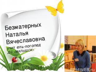 Безматерных Наталья Вячеславовна учитель-логопед Д.С «МАЛЫШОК»
