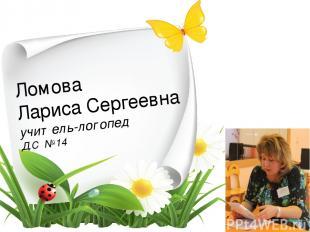 Ломова Лариса Сергеевна учитель-логопед Д.С №14