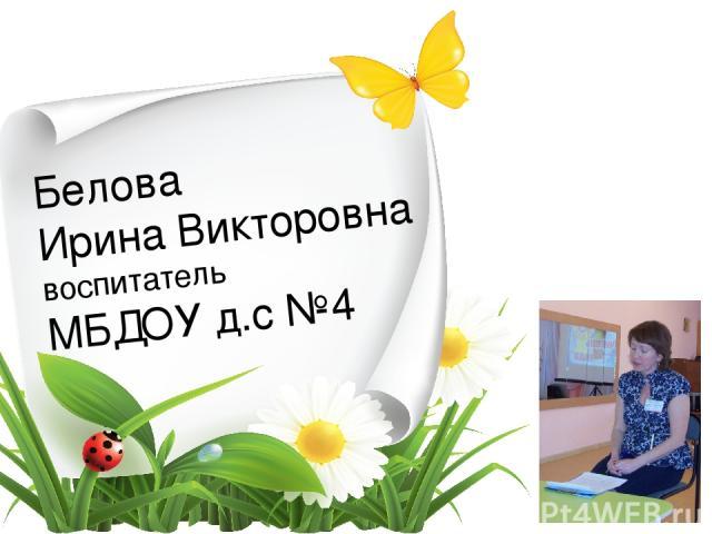 Белова Ирина Викторовна воспитатель МБДОУ д.с №4