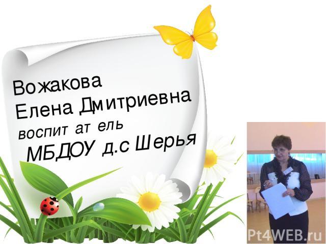 Вожакова Елена Дмитриевна воспитатель МБДОУ д.с Шерья