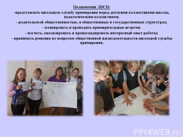 Полномочия ШСП: -представлять школьную службу примирения перед детскими коллективами школы, педагогическим коллективом; - родительской общественностью, в общественных и государственных структурах; - планировать и проводить примирительные встречи; - …