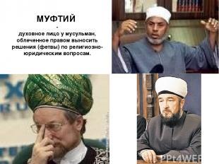 МУФТИЙ - духовное лицо у мусульман, облеченное правом выносить решения (фетвы) п