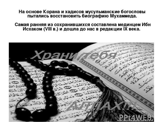 На основе Корана и хадисов мусульманские богословы пытались восстановить биографию Мухаммеда. Самая ранняя из сохранившихся составлена мединцем Ибн Исхаком (VIII в.) и дошла до нас в редакции IХ века.