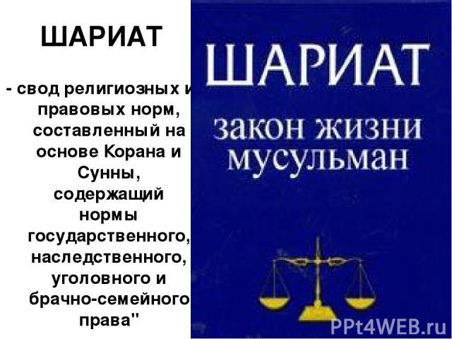 ШАРИАТ - свод религиозных и правовых норм, составленный на основе Корана и Сунны, содержащий нормы государственного, наследственного, уголовного и брачно-семейного права