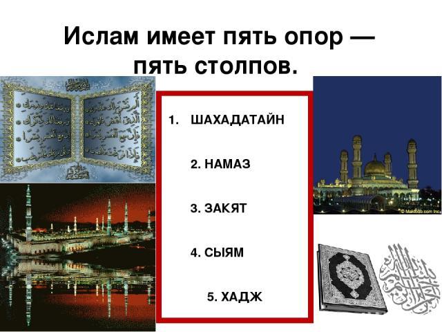 Ислам имеет пять опор — пять столпов. ШАХАДАТАЙН 2. НАМАЗ 3. ЗАКЯТ 4. СЫЯМ 5. ХАДЖ