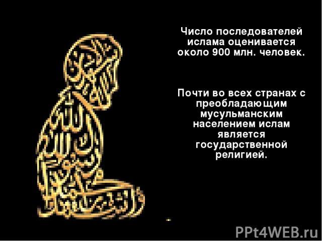 Число последователей ислама оценивается около 900 млн. человек. Почти во всех странах с преобладающим мусульманским населением ислам является государственной религией.