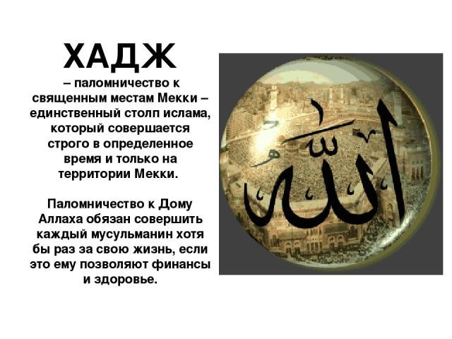 ХАДЖ – паломничество к священным местам Мекки – единственный столп ислама, который совершается строго в определенное время и только на территории Мекки. Паломничество к Дому Аллаха обязан совершить каждый мусульманин хотя бы раз за свою жизнь, если …