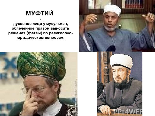МУФТИЙ - духовное лицо у мусульман, облеченное правом выносить решения (фетвы) по религиозно-юридическим вопросам.