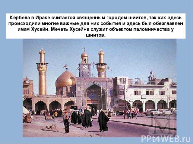 Кербела в Ираке считается священным городом шиитов, так как здесь происходили многие важные для них события и здесь был обезглавлен имам Хусейн. Мечеть Хусейна служит объектом паломничества у шиитов.
