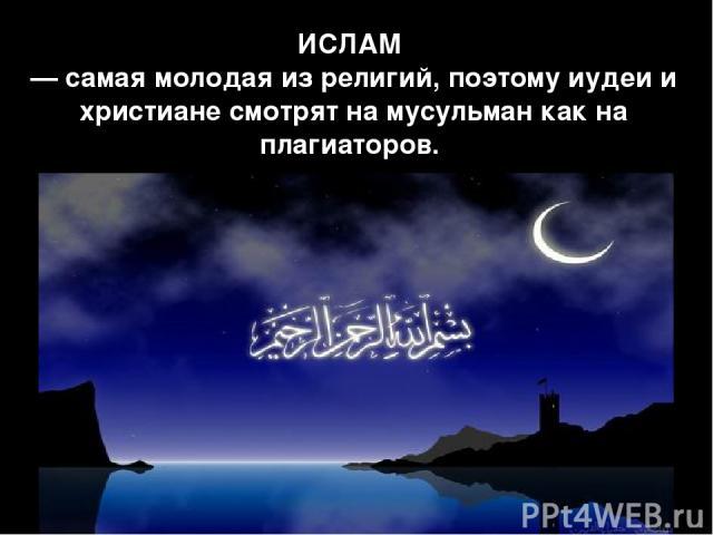 ИСЛАМ — самая молодая из религий, поэтому иудеи и христиане смотрят на мусульман как на плагиаторов.