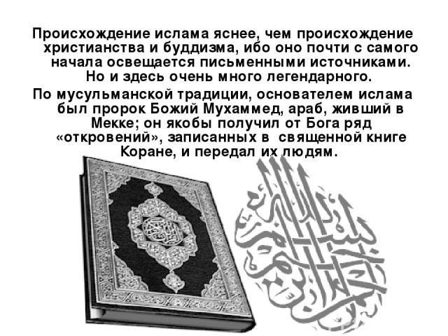 Происхождение ислама яснее, чем происхождение христианства и буддизма, ибо оно почти с самого начала освещается письменными источниками. Но и здесь очень много легендарного. По мусульманской традиции, основателем ислама был пророк Божий Мухаммед, ар…