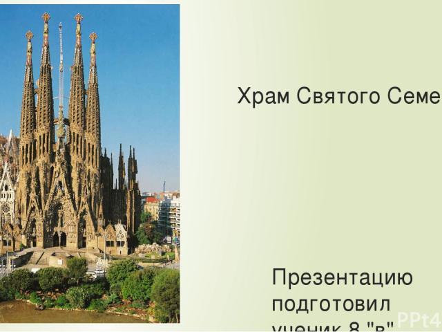 Храм Святого Семейства. Презентацию подготовил ученик 8