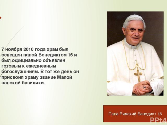 7 ноября 2010 года храм был освещен папой Бенедиктом 16 и был официально объявлен готовым к ежедневным богослужениям. В тот же день он присвоил храму звание Малой папской базилики. Папа Римский Бенедикт 16