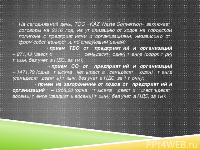 На сегодняшний день, ТОО «KAZWasteConversion» заключает договоры на 2016 год, на утилизацию отходов на городском полигоне с предприятиями и организациями, независимо от форм собственности, по следующим ценам: -прием ТБО от предприятий и организац…
