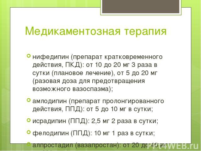 Медикаментозная терапия нифедипин (препарат кратковременного действия, ПКД): от 10 до 20 мг 3 раза в сутки (плановое лечение), от 5 до 20 мг (разовая доза для предотвращения возможного вазоспазма); амлодипин (препарат пролонгированного действия, ППД…