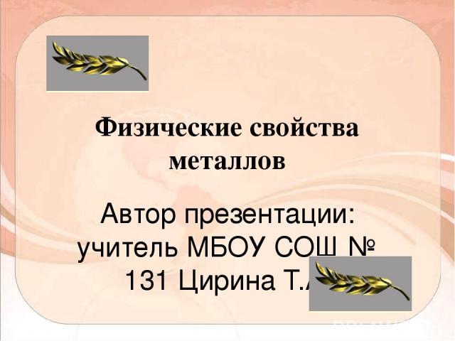 Физические свойства металлов Автор презентации: учитель МБОУ СОШ № 131 Цирина Т.А.