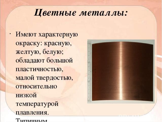 Цветные металлы: Имеют характерную окраску: красную, желтую, белую; обладают большой пластичностью, малой твердостью, относительно низкой температурой плавления. Типичным представителем цветных металлов является медь.
