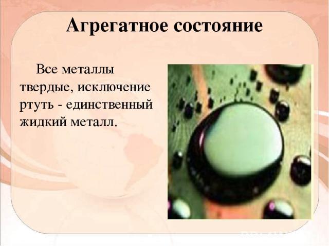 Агрегатное состояние Все металлы твердые, исключение ртуть - единственный жидкий металл.