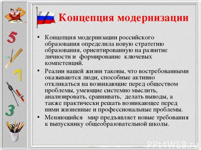 Концепция модернизации Концепция модернизации российского образования определила новую стратегию образования, ориентированную на развитие личности и формирование ключевых компетенций. Реалии нашей жизни таковы, что востребованными оказываются люди, …