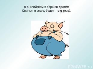 В английском я вершин достиг! Свинья, я знаю, будет – pig (пиг).