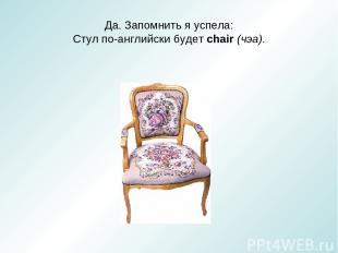 Да. Запомнить я успела: Стул по-английски будет chair (чэа).
