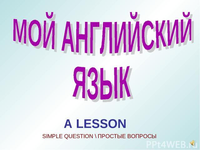 A LESSON SIMPLE QUESTION \ ПРОСТЫЕ ВОПРОСЫ