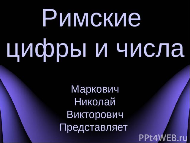 Римские цифры и числа Маркович Николай Викторович Представляет