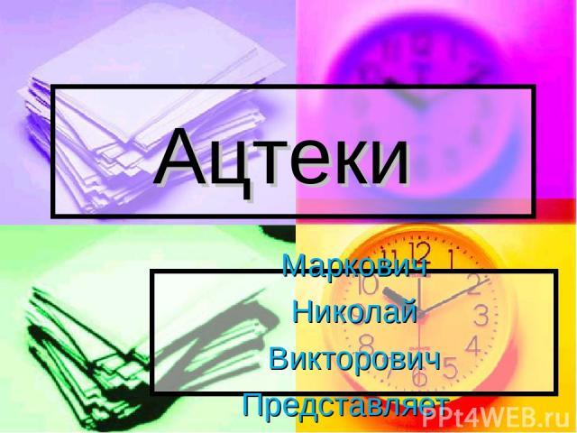 Ацтеки Маркович Николай Викторович Представляет
