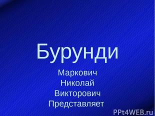 Бурунди Маркович Николай Викторович Представляет