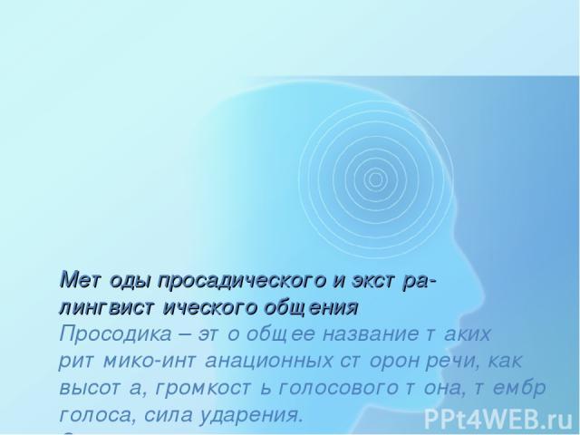 Методы просадического и экстра-лингвистического общения Просодика – это общее название таких ритмико-интанационных сторон речи, как высота, громкость голосового тона, тембр голоса, сила ударения. Экстралингвистическая система – это включение в речь …