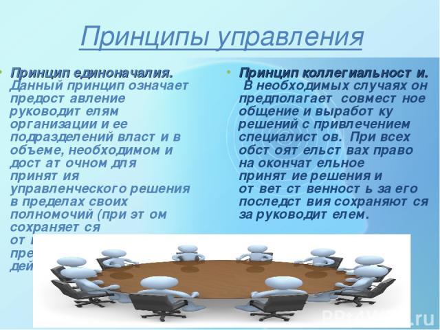 Принципы управления Принцип единоначалия. Данный принцип означает предоставление руководителям организации и ее подразделений власти в объеме, необходимом и достаточном для принятия управленческого решения в пределах своих полномочий (при этом сохра…