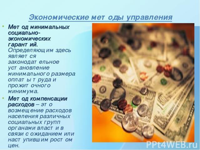Экономические методы управления Метод минимальных социально-экономических гарантий. Определяющим здесь является законодательное установление минимального размера оплаты труда и прожиточного минимума. Метод компенсации расходов – это возмещение расхо…