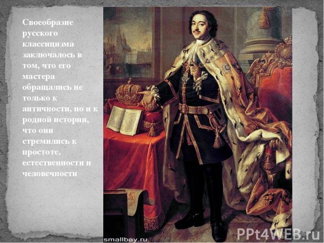 Своеобразие русского классицизма заключалось в том, что его мастера обращались не только к античности, но и к родной истории, что они стремились к простоте, естественности и человечности