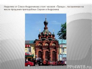 Недалеко от Спасо-Андроникова стоит часовня «Проща», построенная на месте прощан