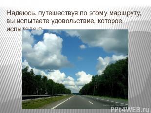 Надеюсь, путешествуя по этому маршруту, вы испытаете удовольствие, которое испыт