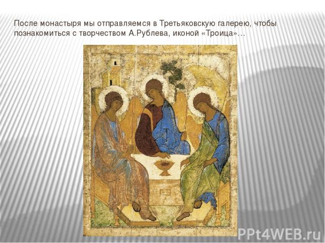 После монастыря мы отправляемся в Третьяковскую галерею, чтобы познакомиться с творчеством А.Рублева, иконой «Троица»…