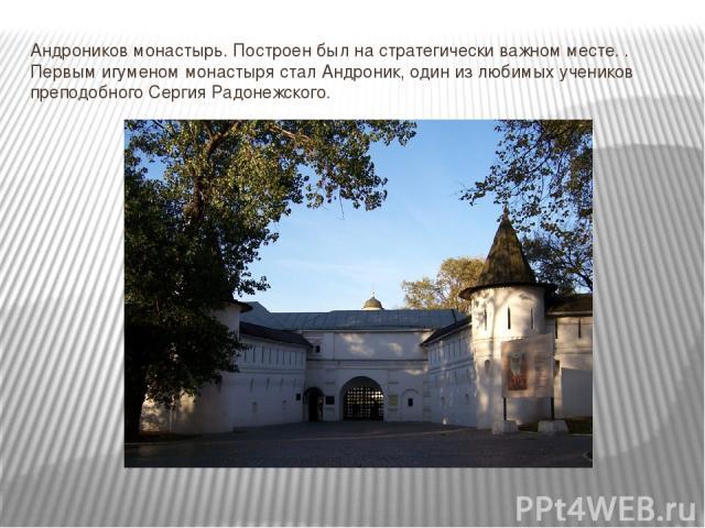 Андроников монастырь. Построен был на стратегически важном месте. . Первым игуменом монастыря стал Андроник, один из любимых учеников преподобного Сергия Радонежского.