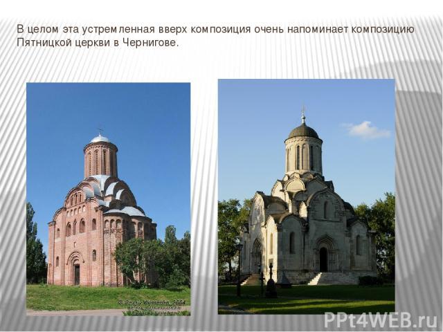 В целом эта устремленная вверх композиция очень напоминает композицию Пятницкой церкви в Чернигове.