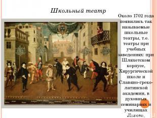 Около 1702 года появились так называемые школьные театры, т.е. театры при учебны