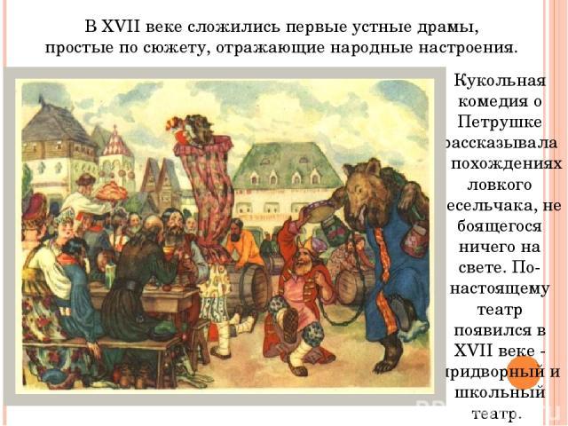 Кукольная комедия о Петрушке рассказывала о похождениях ловкого весельчака, не боящегося ничего на свете. По-настоящему театр появился в XVII веке - придворный и школьный театр. В XVII веке сложились первые устные драмы, простые по сюжету, отражающи…