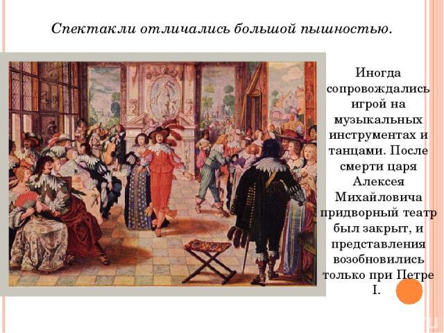 Иногда сопровождались игрой на музыкальных инструментах и танцами. После смерти царя Алексея Михайловича придворный театр был закрыт, и представления возобновились только при Петре I. Спектакли отличались большой пышностью.