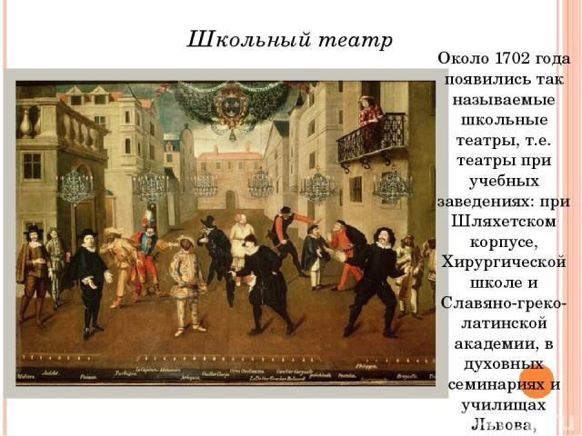 Около 1702 года появились так называемые школьные театры, т.е. театры при учебных заведениях: при Шляхетском корпусе, Хирургической школе и Славяно-греко-латинской академии, в духовных семинариях и училищах Львова, Тифлиса, Киева. Школьный театр