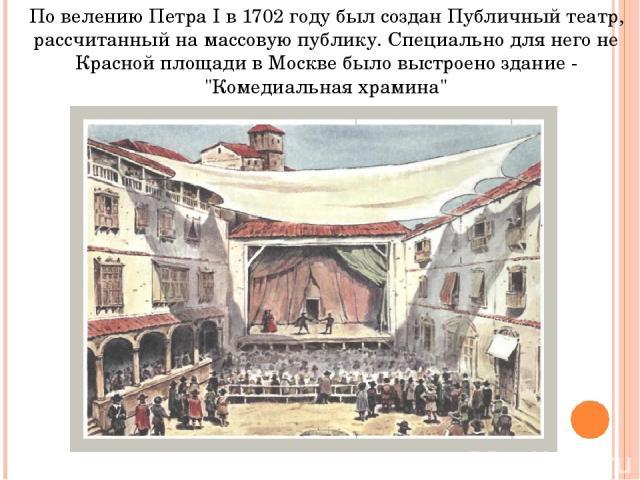 По велению Петра I в 1702 году был создан Публичный театр, рассчитанный на массовую публику. Специально для него не Красной площади в Москве было выстроено здание -