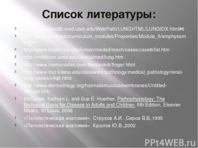 Список литературы: http://www-medlib.med.utah.edu/WebPath/LUNGHTML/LUNGIDX.html#6 http://peer.tamu.edu/curriculum_modules/Properties/Module_5/emphysema.htm http://www.lumen.luc.edu/lumen/meded/mech/cases/case8/list.htm http://medicine.ucsd.edu/clini…