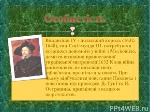 Владислав IV - польський король (1632-1648), син Сигізмунда III. потребуючи коза
