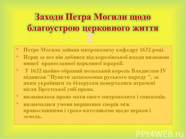 Петро Могила зайняв митрополичу кафедру 1632 році. Перш за все він добився від королівської влади визнання вищої православної церковної ієрархії. У 1632 щойно обраний польський король Владислав IV підписав
