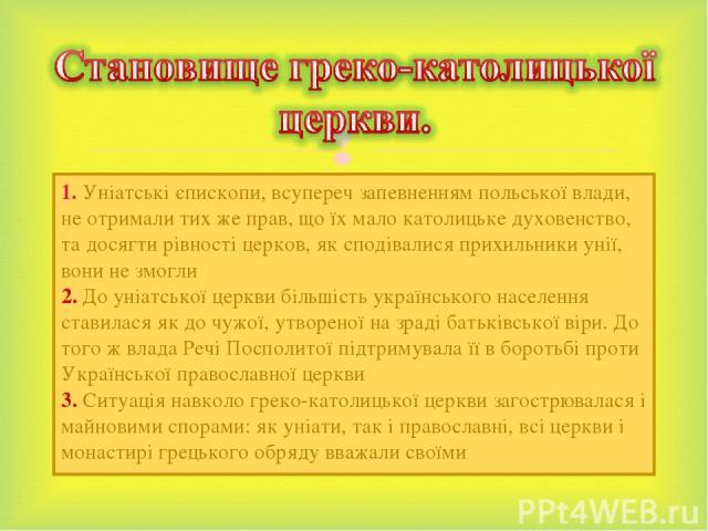 1. Уніатські єпископи, всупереч запевненням польської влади, не отримали тих же прав, що їх мало католицьке духовенство, та досягти рівності церков, як сподівалися прихильники унії, вони не змогли 2. До уніатської церкви більшість українського насел…
