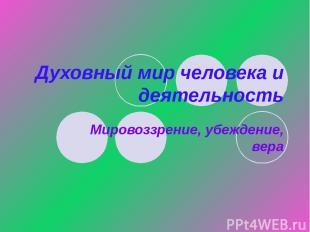 Духовный мир человека и деятельность Мировоззрение, убеждение, вера
